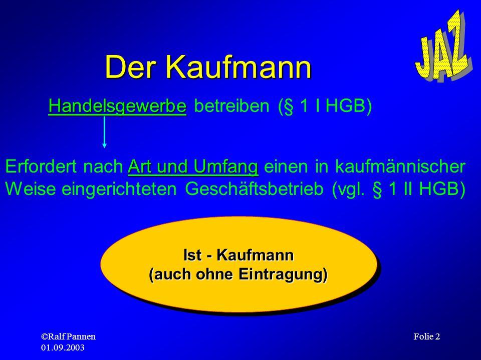 ©Ralf Pannen 01.09.2003 Folie 2 Der Kaufmann Handelsgewerbe Handelsgewerbe betreiben (§ 1 I HGB) Art und Umfang Erfordert nach Art und Umfang einen in