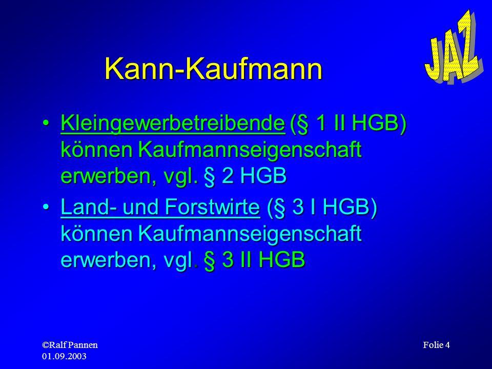 ©Ralf Pannen 01.09.2003 Folie 4 Kann-Kaufmann Kleingewerbetreibende (§ 1 II HGB) können Kaufmannseigenschaft erwerben, vgl. § 2 HGBKleingewerbetreiben