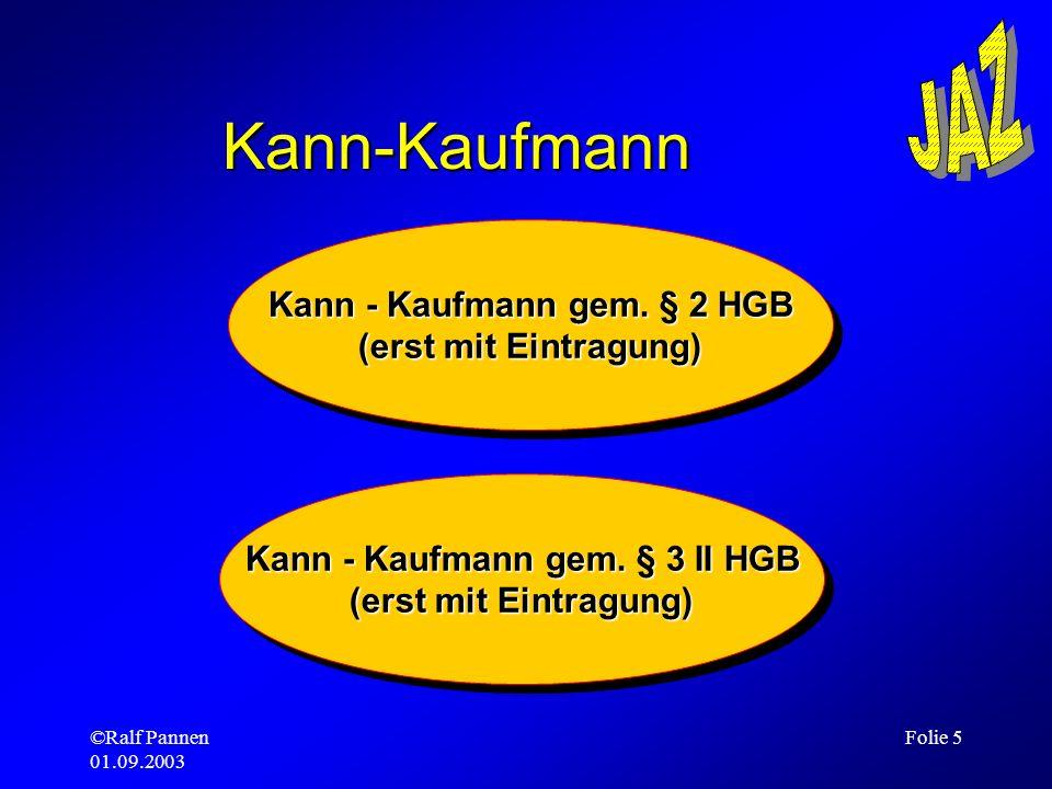 ©Ralf Pannen 01.09.2003 Folie 5 Kann-Kaufmann Kann - Kaufmann gem. § 3 II HGB (erst mit Eintragung) Kann - Kaufmann gem. § 3 II HGB (erst mit Eintragu
