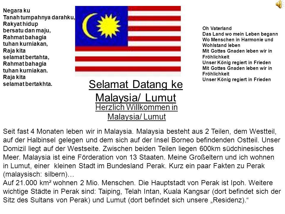 Selamat Datang ke Malaysia/ Lumut Herzlich Willkommen in Malaysia/ Lumut Negara ku Tanah tumpahnya darahku, Rakyat hidup bersatu dan maju, Rahmat bahagia tuhan kurniakan, Raja kita selamat bertahta, Rahmat bahagia tuhan kurniakan.