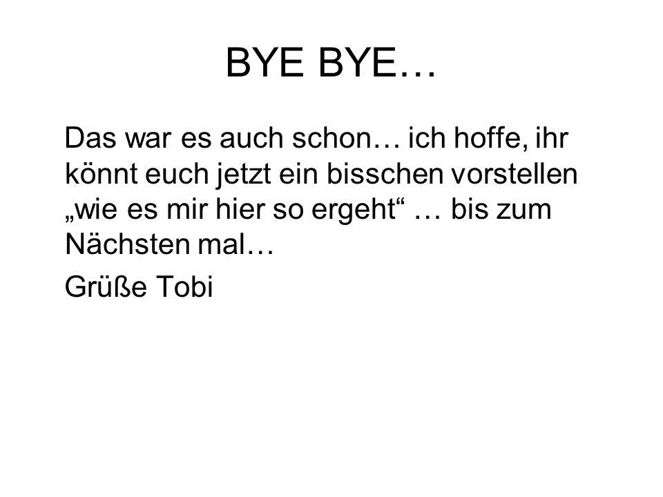 BYE BYE… Das war es auch schon… ich hoffe, ihr könnt euch jetzt ein bisschen vorstellen wie es mir hier so ergeht … bis zum Nächsten mal… Grüße Tobi