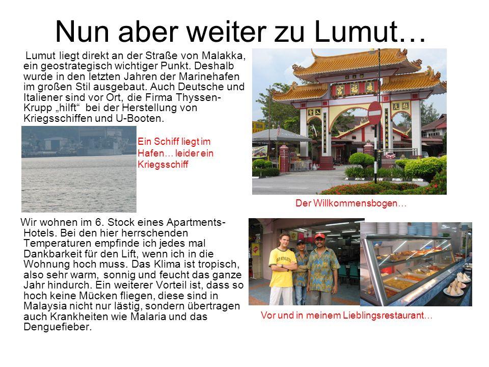 Nun aber weiter zu Lumut… Lumut liegt direkt an der Straße von Malakka, ein geostrategisch wichtiger Punkt. Deshalb wurde in den letzten Jahren der Ma