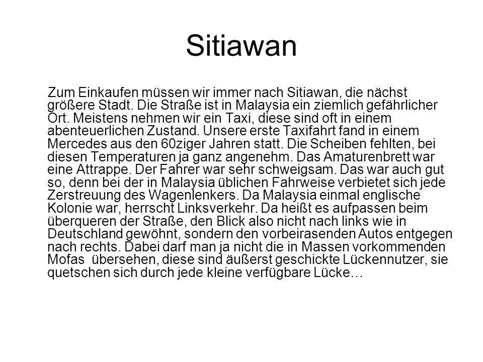 Sitiawan Zum Einkaufen müssen wir immer nach Sitiawan, die nächst größere Stadt. Die Straße ist in Malaysia ein ziemlich gefährlicher Ort. Meistens ne