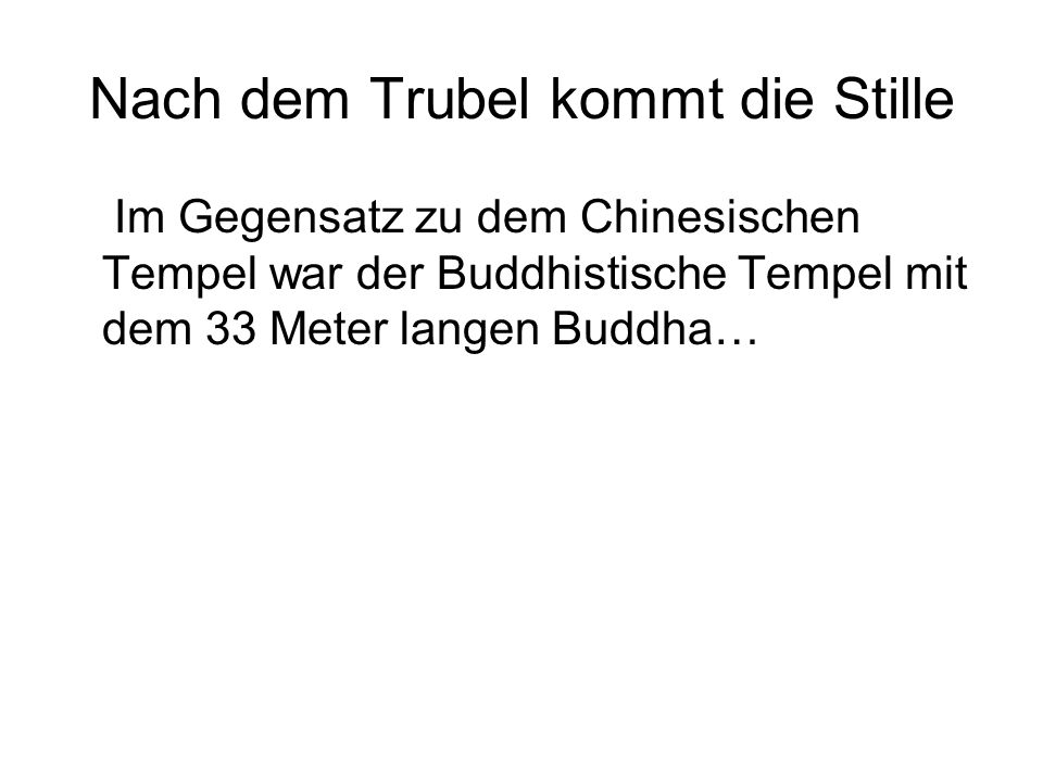 Nach dem Trubel kommt die Stille Im Gegensatz zu dem Chinesischen Tempel war der Buddhistische Tempel mit dem 33 Meter langen Buddha…