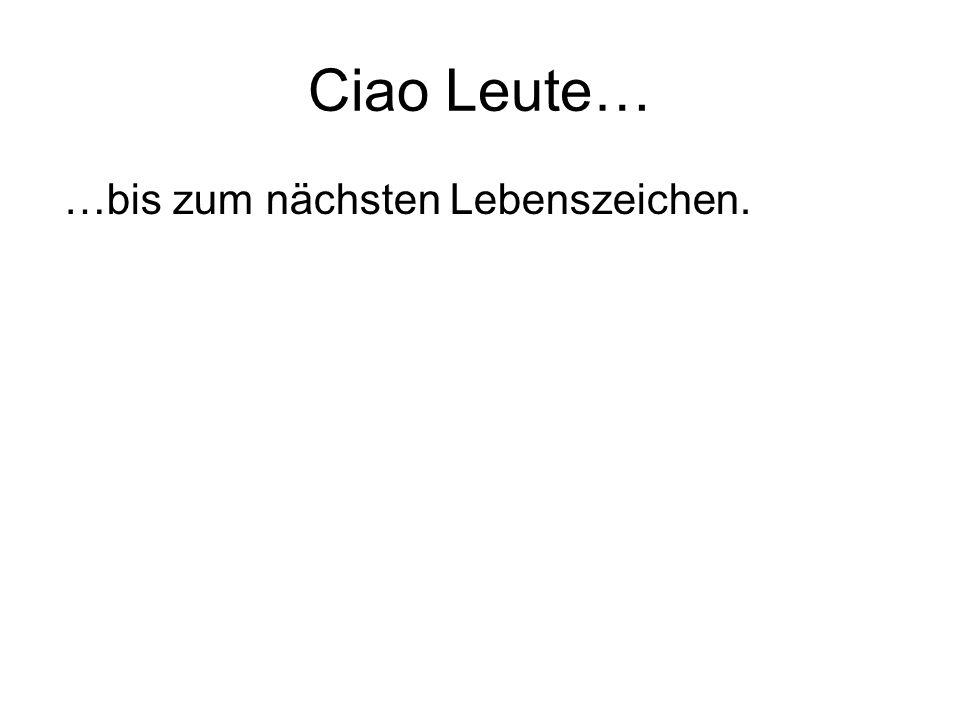 Ciao Leute… …bis zum nächsten Lebenszeichen.
