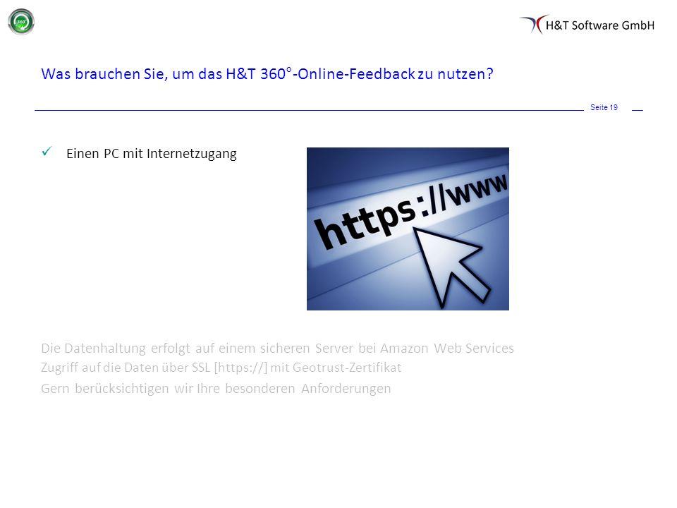 Seite 19 Was brauchen Sie, um das H&T 360°-Online-Feedback zu nutzen? Einen PC mit Internetzugang Die Datenhaltung erfolgt auf einem sicheren Server b