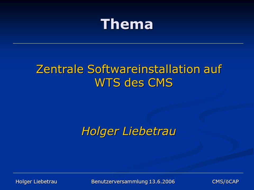 Thema Zentrale Softwareinstallation auf WTS des CMS Holger Liebetrau Holger Liebetrau Benutzerversammlung 13.6.2006 CMS/öCAP