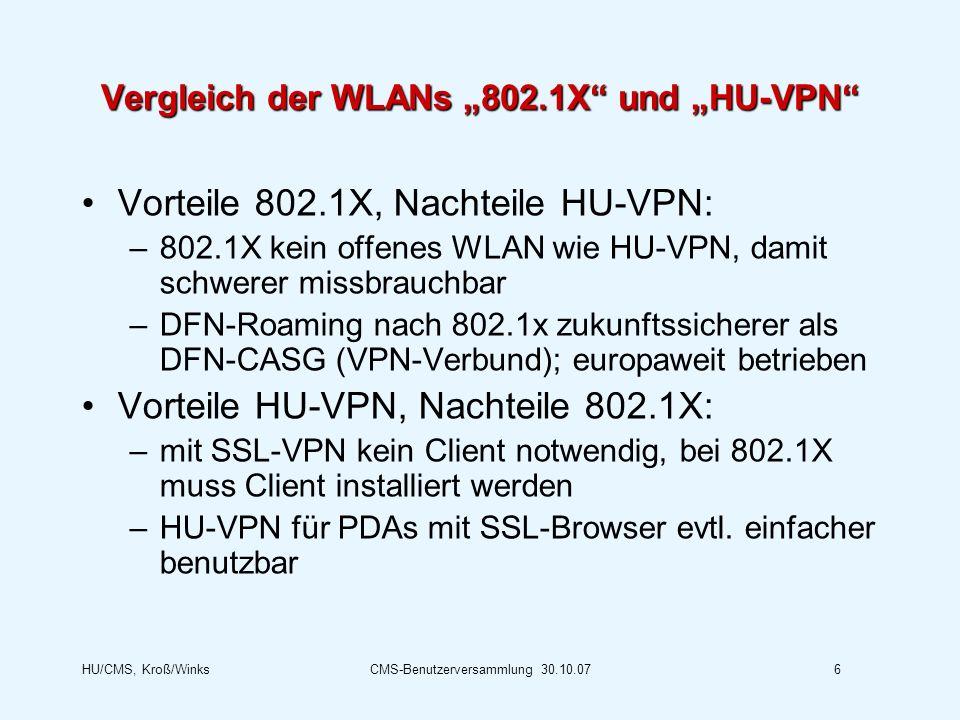 HU/CMS, Kroß/WinksCMS-Benutzerversammlung 30.10.076 Vergleich der WLANs 802.1X und HU-VPN Vorteile 802.1X, Nachteile HU-VPN: –802.1X kein offenes WLAN