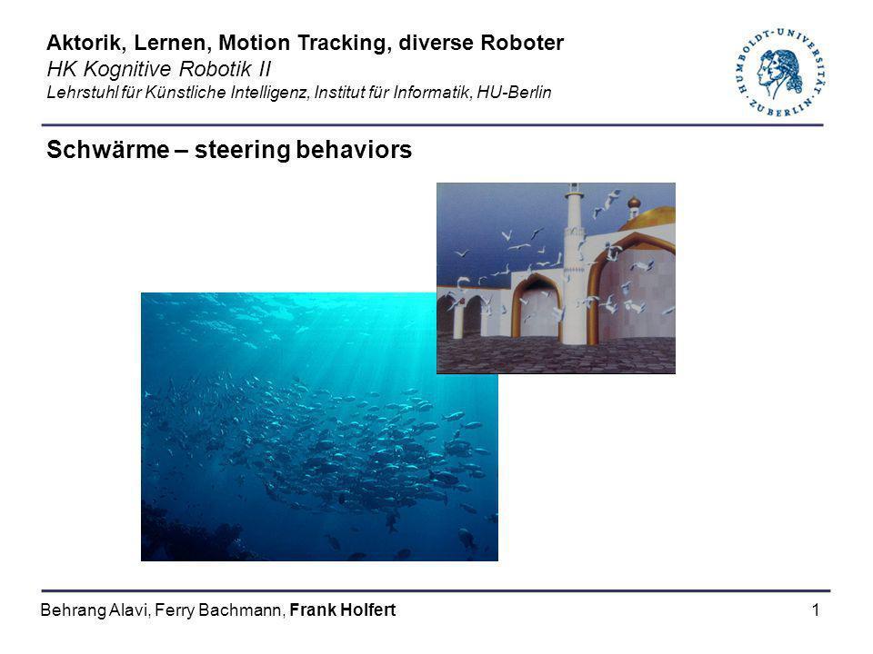 1 Schwärme – steering behaviors Aktorik, Lernen, Motion Tracking, diverse Roboter HK Kognitive Robotik II Lehrstuhl für Künstliche Intelligenz, Instit