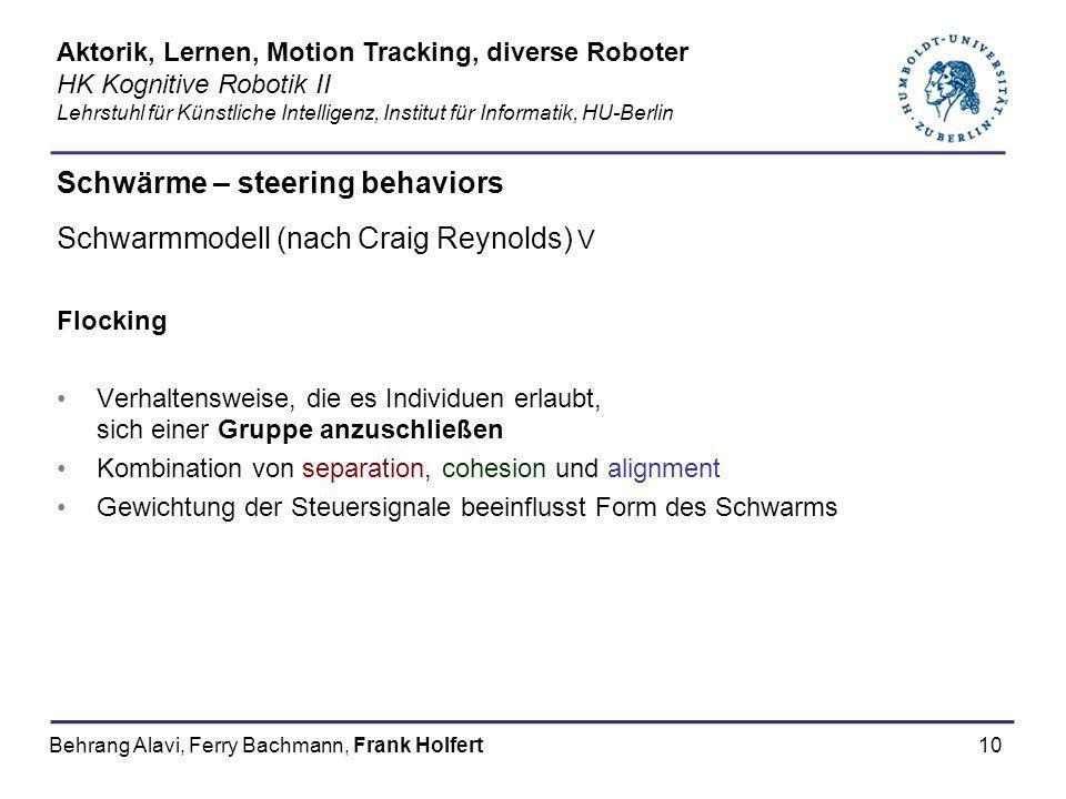 10 Schwärme – steering behaviors Schwarmmodell (nach Craig Reynolds) V Flocking Verhaltensweise, die es Individuen erlaubt, sich einer Gruppe anzuschl