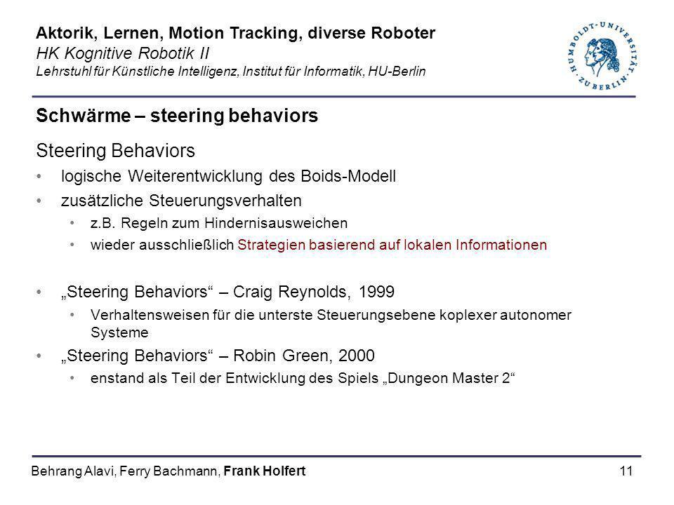 11 Schwärme – steering behaviors Steering Behaviors logische Weiterentwicklung des Boids-Modell zusätzliche Steuerungsverhalten z.B. Regeln zum Hinder