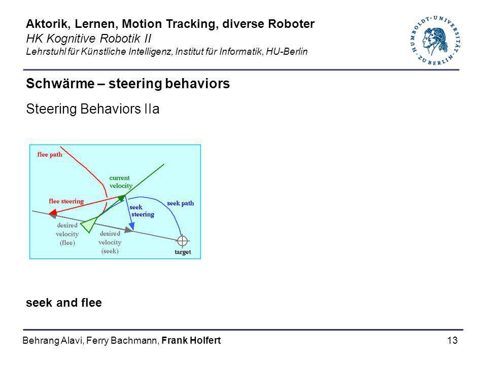 13 Schwärme – steering behaviors Steering Behaviors IIa seek and flee Aktorik, Lernen, Motion Tracking, diverse Roboter HK Kognitive Robotik II Lehrst