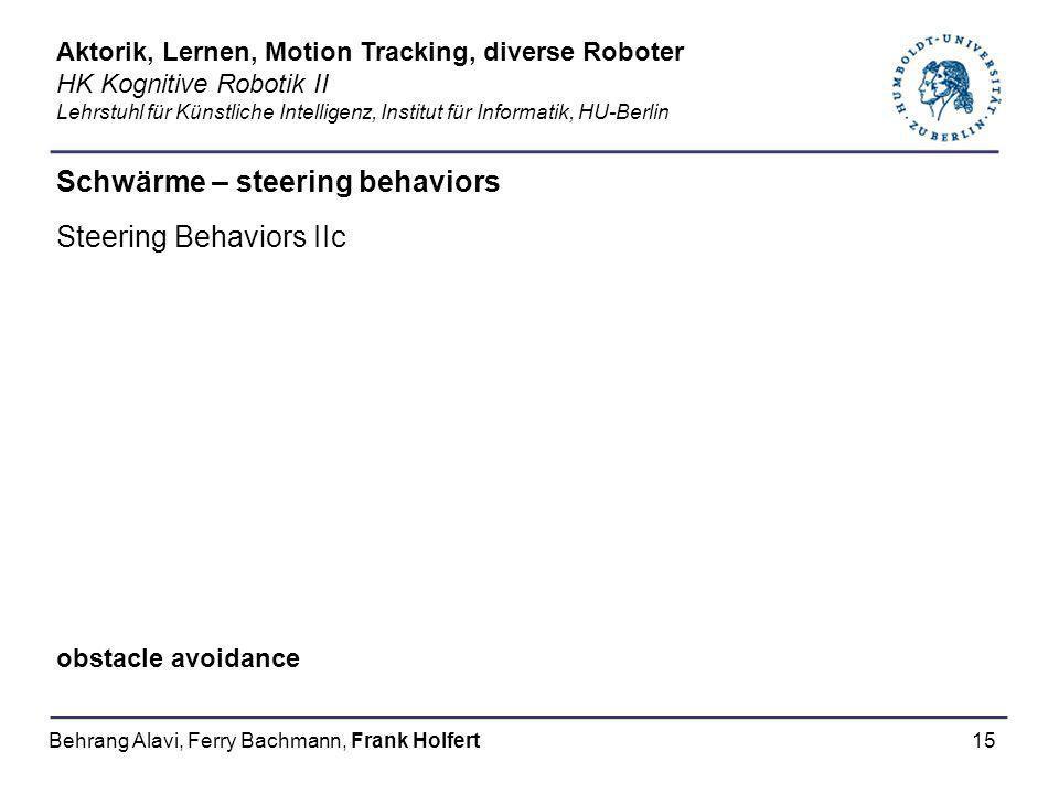 15 Schwärme – steering behaviors Steering Behaviors IIc obstacle avoidance Aktorik, Lernen, Motion Tracking, diverse Roboter HK Kognitive Robotik II L