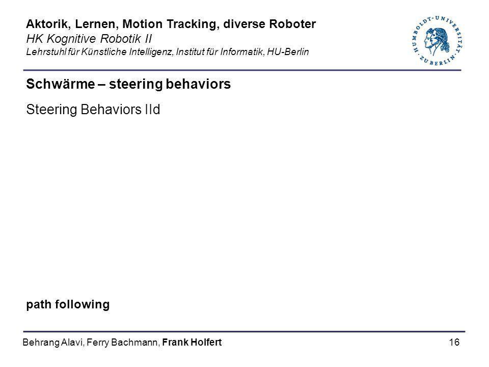 16 Schwärme – steering behaviors Steering Behaviors IId path following Aktorik, Lernen, Motion Tracking, diverse Roboter HK Kognitive Robotik II Lehrs