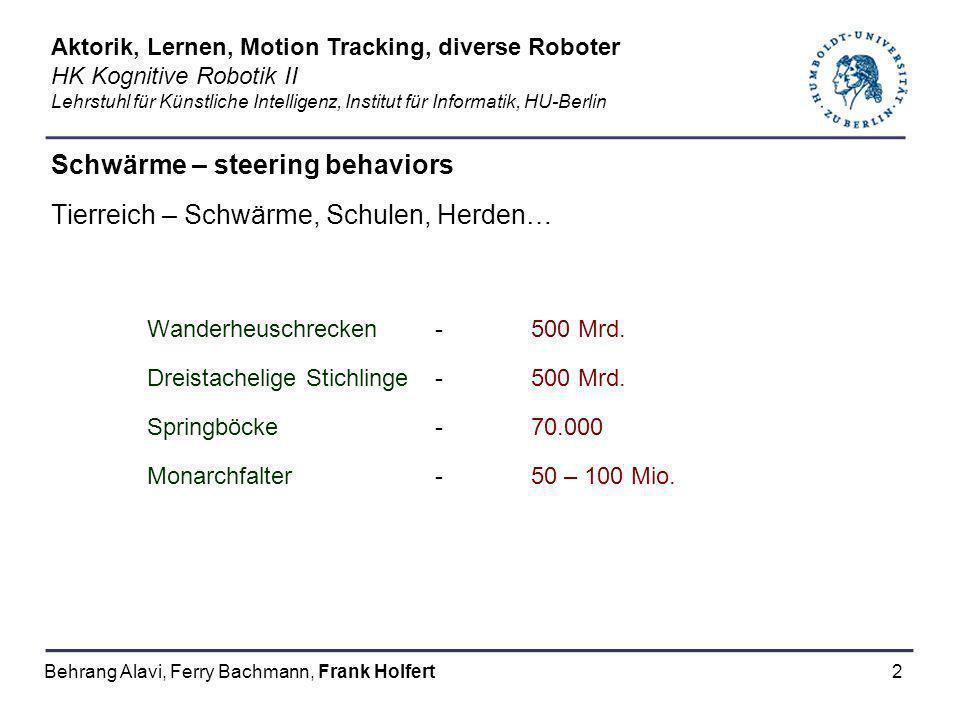 23 Schwärme – steering behaviors Quellen - Links steering behaviors http://www.steeringbehaviors.de/ Craig Reynolds: Boids, steering behaviors http://www.red3d.com/cwr/ Swarm - Distributed programming of autonomous robots http://www.irobot.com/rd/p07_Swarm.asp Roboter-Herden und simuliertes Schwarmverhalten http://www.schwarmverhalten.de/ Aktorik, Lernen, Motion Tracking, diverse Roboter HK Kognitive Robotik II Lehrstuhl für Künstliche Intelligenz, Institut für Informatik, HU-Berlin Behrang Alavi, Ferry Bachmann, Frank Holfert