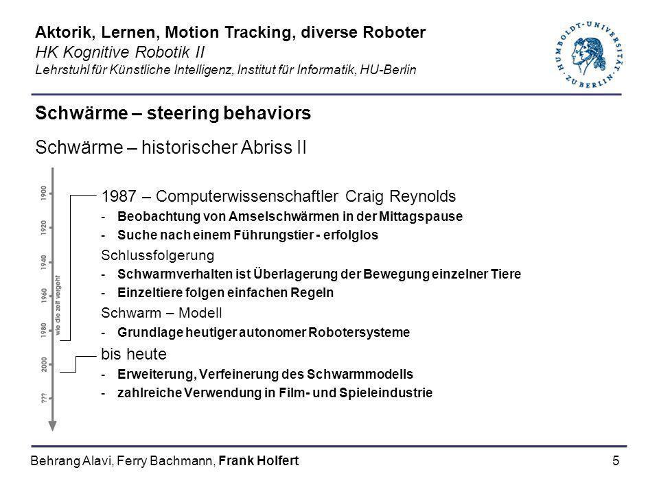 5 Schwärme – steering behaviors Schwärme – historischer Abriss II 1987 – Computerwissenschaftler Craig Reynolds -Beobachtung von Amselschwärmen in der Mittagspause -Suche nach einem Führungstier - erfolglos Schlussfolgerung -Schwarmverhalten ist Überlagerung der Bewegung einzelner Tiere -Einzeltiere folgen einfachen Regeln Schwarm – Modell -Grundlage heutiger autonomer Robotersysteme bis heute -Erweiterung, Verfeinerung des Schwarmmodells -zahlreiche Verwendung in Film- und Spieleindustrie Aktorik, Lernen, Motion Tracking, diverse Roboter HK Kognitive Robotik II Lehrstuhl für Künstliche Intelligenz, Institut für Informatik, HU-Berlin Behrang Alavi, Ferry Bachmann, Frank Holfert