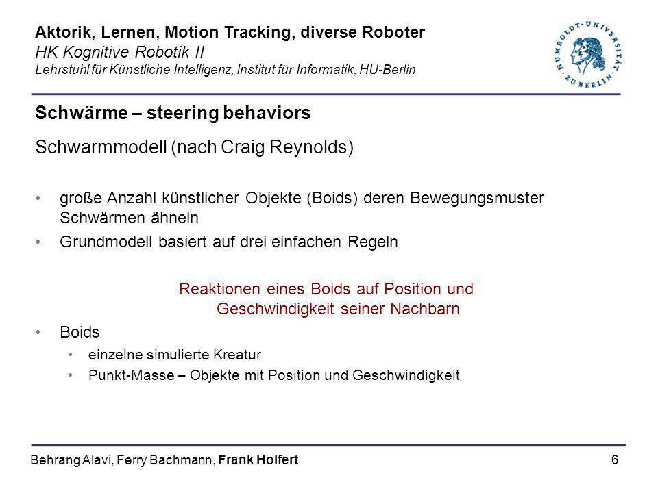 6 Schwärme – steering behaviors Schwarmmodell (nach Craig Reynolds) große Anzahl künstlicher Objekte (Boids) deren Bewegungsmuster Schwärmen ähneln Gr