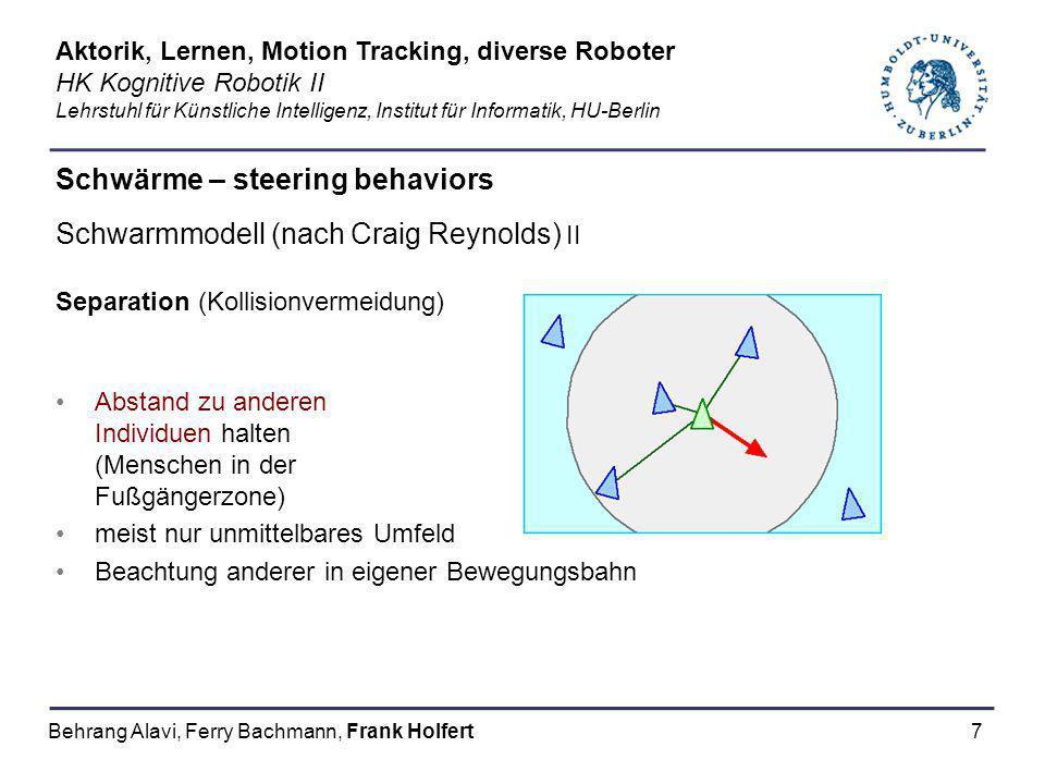 8 Schwärme – steering behaviors Schwarmmodell (nach Craig Reynolds) III Alignment (Ausrichten) Versuch sich dem Verhalten einer Gruppe anzugleichen Angleichen des Richtungs- vektors an den Durchschnitts- richtungsvektor der Umgebung Nach Anpassung vollzieht die Gruppe Richtungsänderungen als Einheit Aktorik, Lernen, Motion Tracking, diverse Roboter HK Kognitive Robotik II Lehrstuhl für Künstliche Intelligenz, Institut für Informatik, HU-Berlin Behrang Alavi, Ferry Bachmann, Frank Holfert