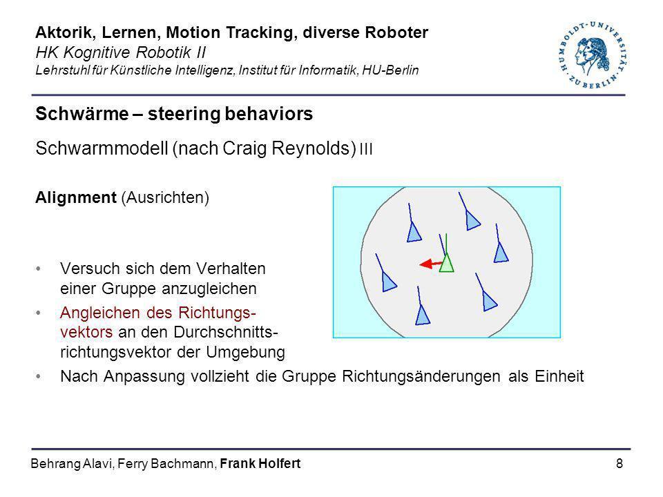 8 Schwärme – steering behaviors Schwarmmodell (nach Craig Reynolds) III Alignment (Ausrichten) Versuch sich dem Verhalten einer Gruppe anzugleichen An