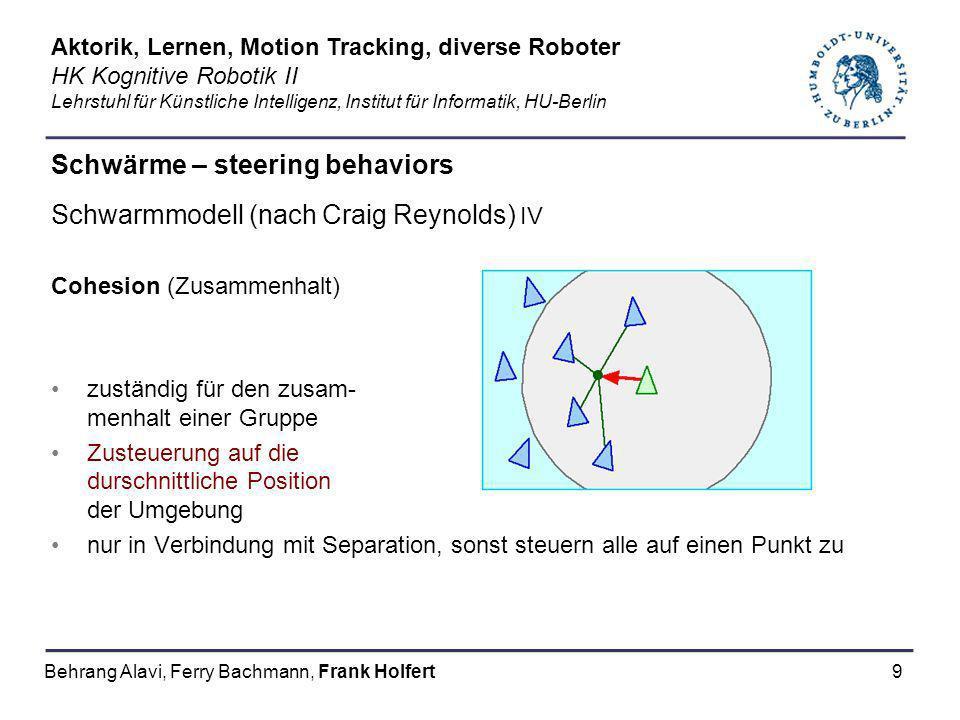 9 Schwärme – steering behaviors Schwarmmodell (nach Craig Reynolds) IV Cohesion (Zusammenhalt) zuständig für den zusam- menhalt einer Gruppe Zusteuerung auf die durschnittliche Position der Umgebung nur in Verbindung mit Separation, sonst steuern alle auf einen Punkt zu Aktorik, Lernen, Motion Tracking, diverse Roboter HK Kognitive Robotik II Lehrstuhl für Künstliche Intelligenz, Institut für Informatik, HU-Berlin Behrang Alavi, Ferry Bachmann, Frank Holfert