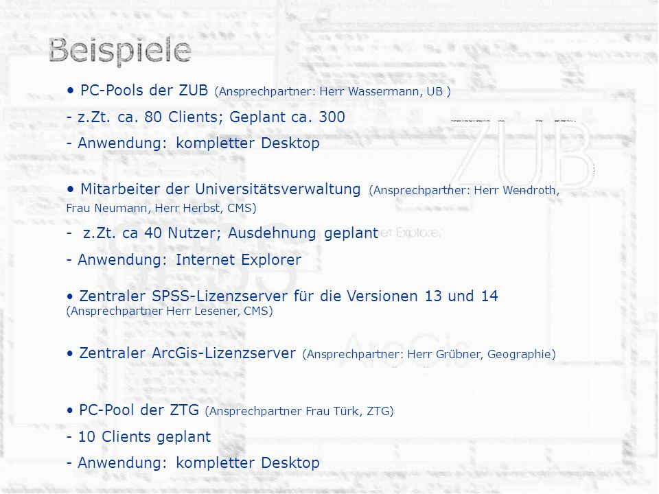 PC-Pools der ZUB (Ansprechpartner: Herr Wassermann, UB ) - z.Zt. ca. 80 Clients; Geplant ca. 300 - Anwendung: kompletter Desktop Mitarbeiter der Unive
