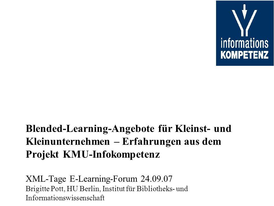 Blended-Learning-Angebote für Kleinst- und Kleinunternehmen – Erfahrungen aus dem Projekt KMU-Infokompetenz XML-Tage E-Learning-Forum 24.09.07 Brigitt