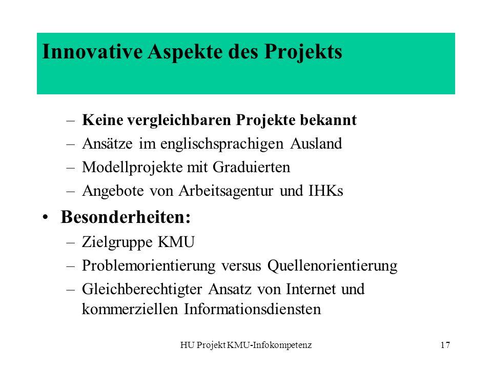 HU Projekt KMU-Infokompetenz17 Innovative Aspekte des Projekts –Keine vergleichbaren Projekte bekannt –Ansätze im englischsprachigen Ausland –Modellpr