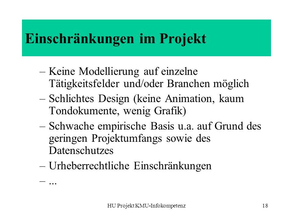 HU Projekt KMU-Infokompetenz18 Einschränkungen im Projekt –Keine Modellierung auf einzelne Tätigkeitsfelder und/oder Branchen möglich –Schlichtes Design (keine Animation, kaum Tondokumente, wenig Grafik) –Schwache empirische Basis u.a.