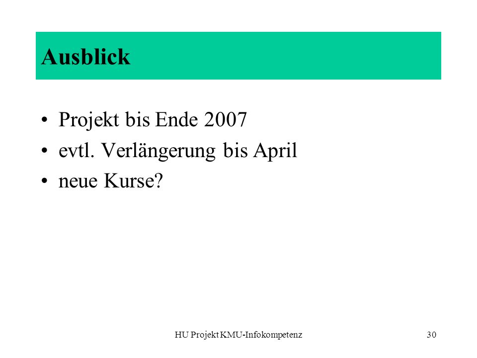 HU Projekt KMU-Infokompetenz30 Ausblick Projekt bis Ende 2007 evtl. Verlängerung bis April neue Kurse?