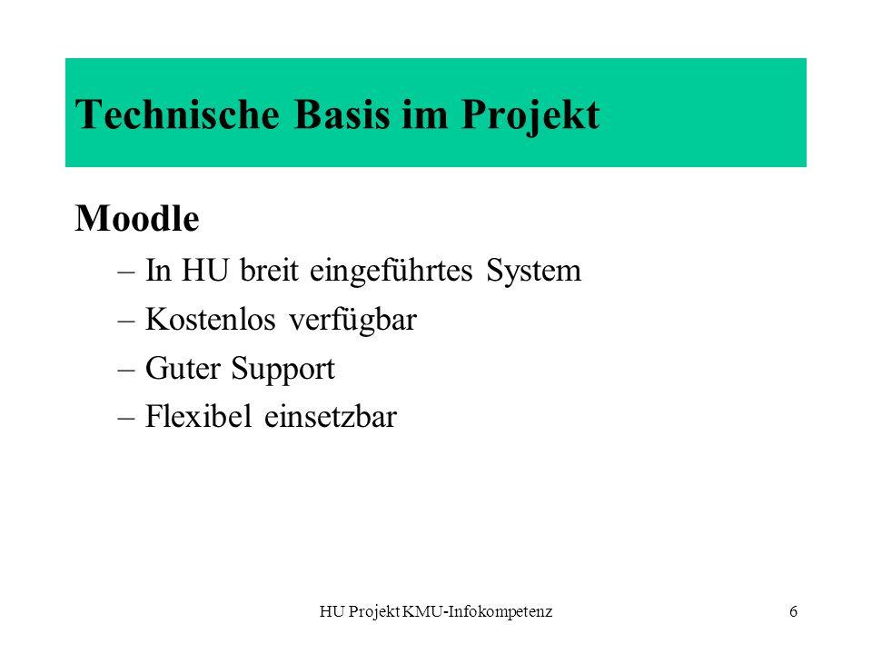 HU Projekt KMU-Infokompetenz6 Technische Basis im Projekt Moodle –In HU breit eingeführtes System –Kostenlos verfügbar –Guter Support –Flexibel einset