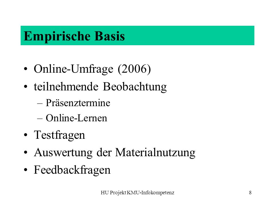 HU Projekt KMU-Infokompetenz8 Empirische Basis Online-Umfrage (2006) teilnehmende Beobachtung –Präsenztermine –Online-Lernen Testfragen Auswertung der