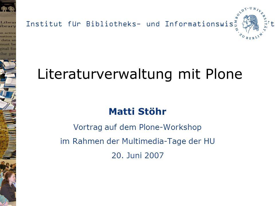 Institut für Bibliotheks- und Informationswissenschaft Literaturverwaltung mit Plone Matti Stöhr Vortrag auf dem Plone-Workshop im Rahmen der Multimedia-Tage der HU 20.