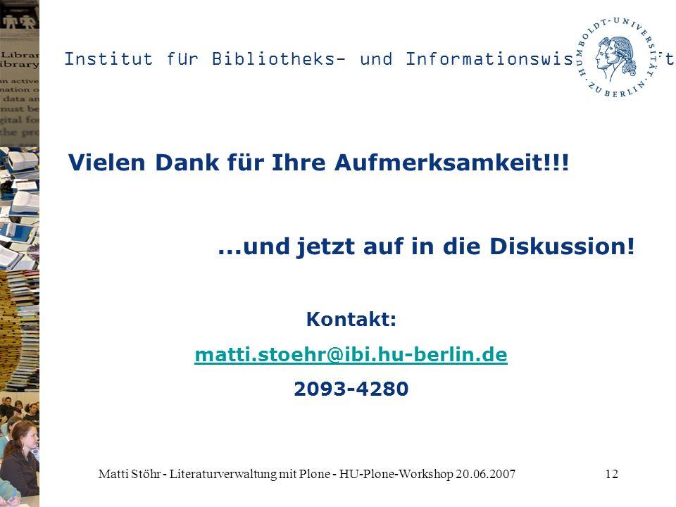 Institut für Bibliotheks- und Informationswissenschaft Matti Stöhr - Literaturverwaltung mit Plone - HU-Plone-Workshop 20.06.200712 Vielen Dank für Ihre Aufmerksamkeit!!!...und jetzt auf in die Diskussion.