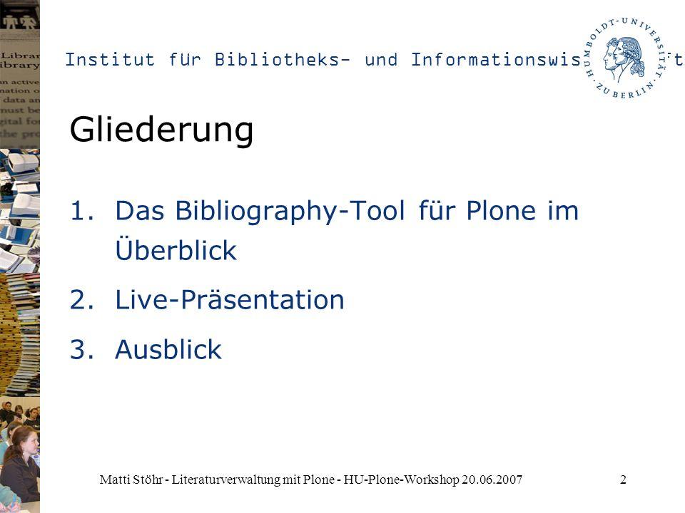 Institut für Bibliotheks- und Informationswissenschaft Matti Stöhr - Literaturverwaltung mit Plone - HU-Plone-Workshop 20.06.20072 Gliederung 1.Das Bibliography-Tool für Plone im Überblick 2.Live-Präsentation 3.Ausblick