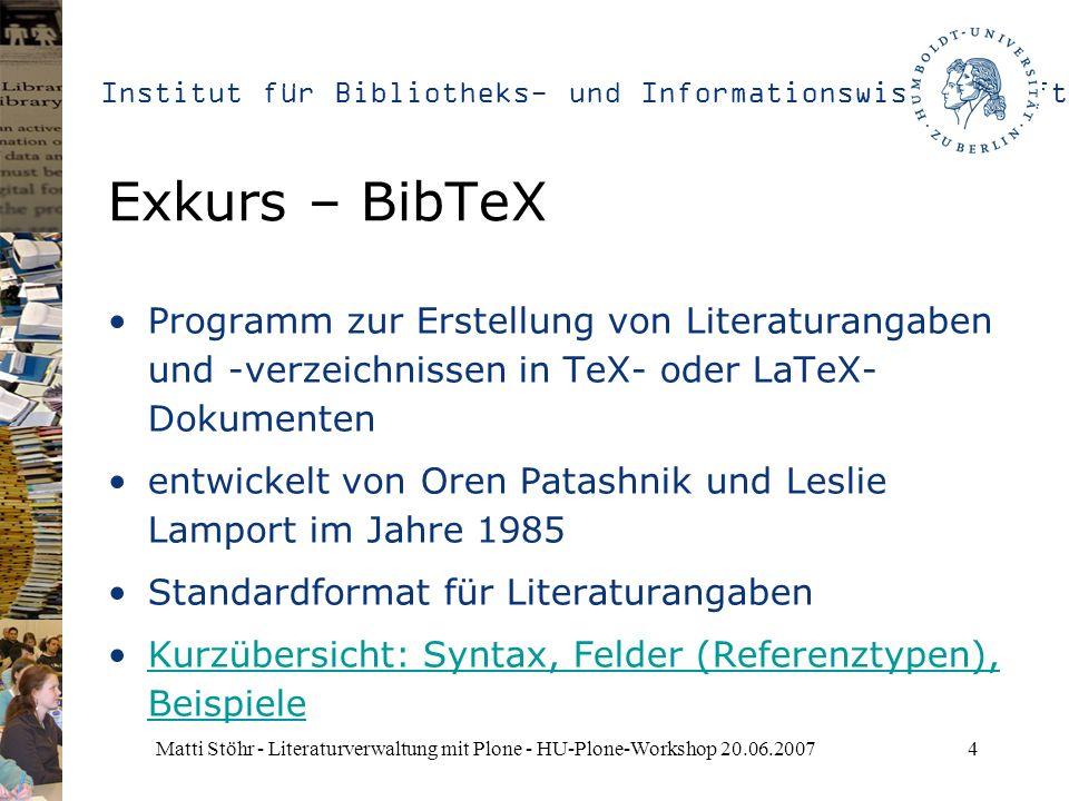 Institut für Bibliotheks- und Informationswissenschaft Matti Stöhr - Literaturverwaltung mit Plone - HU-Plone-Workshop 20.06.20074 Exkurs – BibTeX Programm zur Erstellung von Literaturangaben und -verzeichnissen in TeX- oder LaTeX- Dokumenten entwickelt von Oren Patashnik und Leslie Lamport im Jahre 1985 Standardformat für Literaturangaben Kurzübersicht: Syntax, Felder (Referenztypen), BeispieleKurzübersicht: Syntax, Felder (Referenztypen), Beispiele