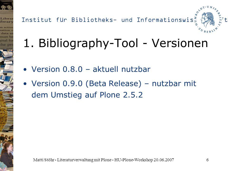 Institut für Bibliotheks- und Informationswissenschaft Matti Stöhr - Literaturverwaltung mit Plone - HU-Plone-Workshop 20.06.20076 1. Bibliography-Too