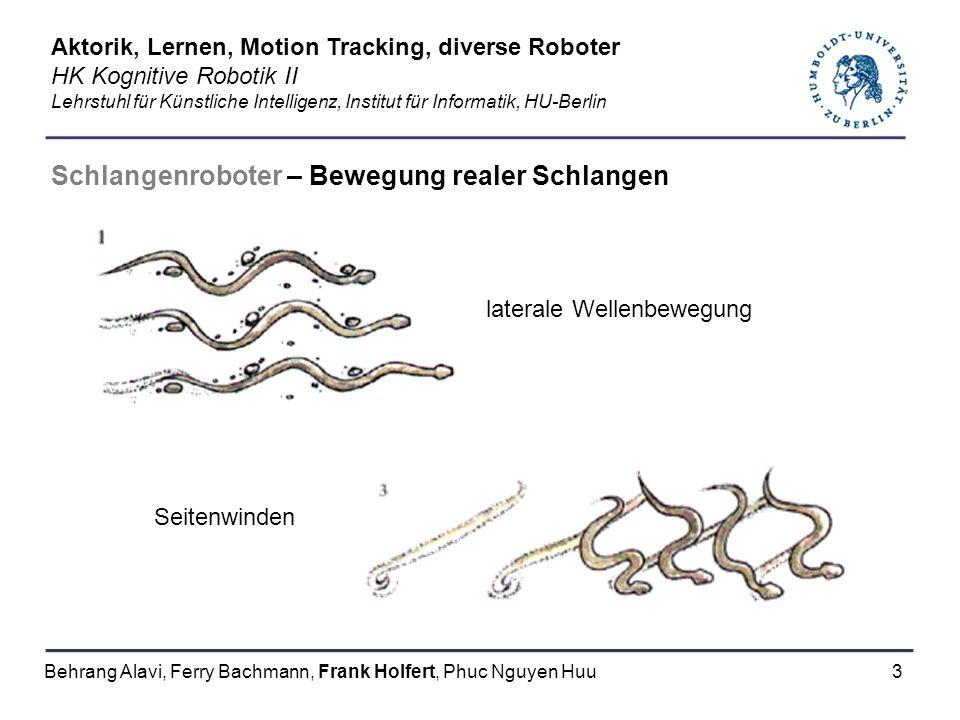 4 Schlangenroboter – Typen GMD – snake Ziel: naturnahe Schlangenbewegung Anpassungsfähigkeit an verschiedene Umwelten –Fortbewegung auf rauem Terrain –Bewältigen / Überqueren von Hindernissen –Einsatz an Orten, wo andere Fortbewegungsarten scheitern Speziell für Röhrensysteme string-and-winch actuators Aktorik, Lernen, Motion Tracking, diverse Roboter HK Kognitive Robotik II Lehrstuhl für Künstliche Intelligenz, Institut für Informatik, HU-Berlin Behrang Alavi, Ferry Bachmann, Frank Holfert, Phuc Nguyen Huu