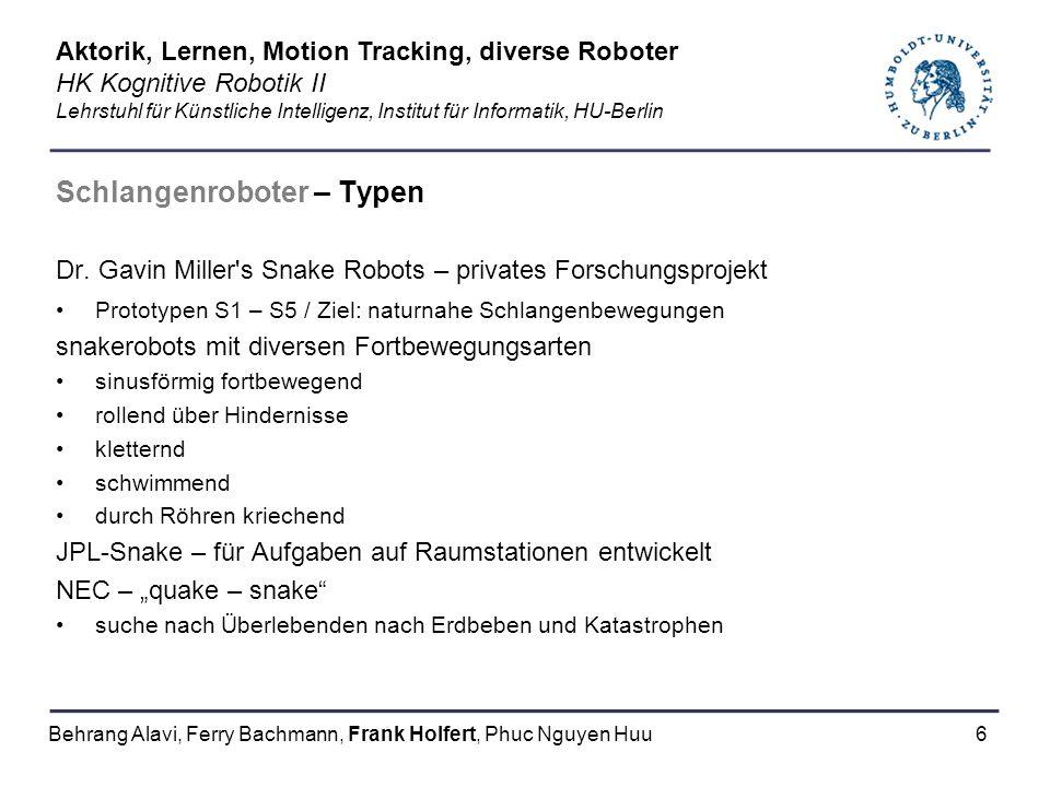 7 Schlangenroboter – Aktorik – GMD – snake1 Schlangenrumpf besteht aus bis zu 15 identischen Bauelementen (section) Kopf meist spezialisiert für Einsatzgebiet und Ziel (spezielle Sensorik) Schwanz (hier nicht vorhanden) kann Stromversorgung beinhalten Hier: externe Stromversorgung und PC – Verbindung Aktorik, Lernen, Motion Tracking, diverse Roboter HK Kognitive Robotik II Lehrstuhl für Künstliche Intelligenz, Institut für Informatik, HU-Berlin Behrang Alavi, Ferry Bachmann, Frank Holfert, Phuc Nguyen Huu