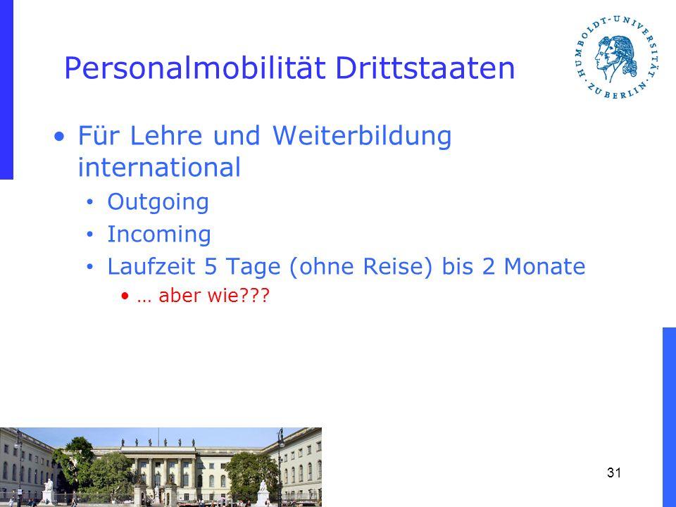 Personalmobilität Drittstaaten Für Lehre und Weiterbildung international Outgoing Incoming Laufzeit 5 Tage (ohne Reise) bis 2 Monate … aber wie??? 31