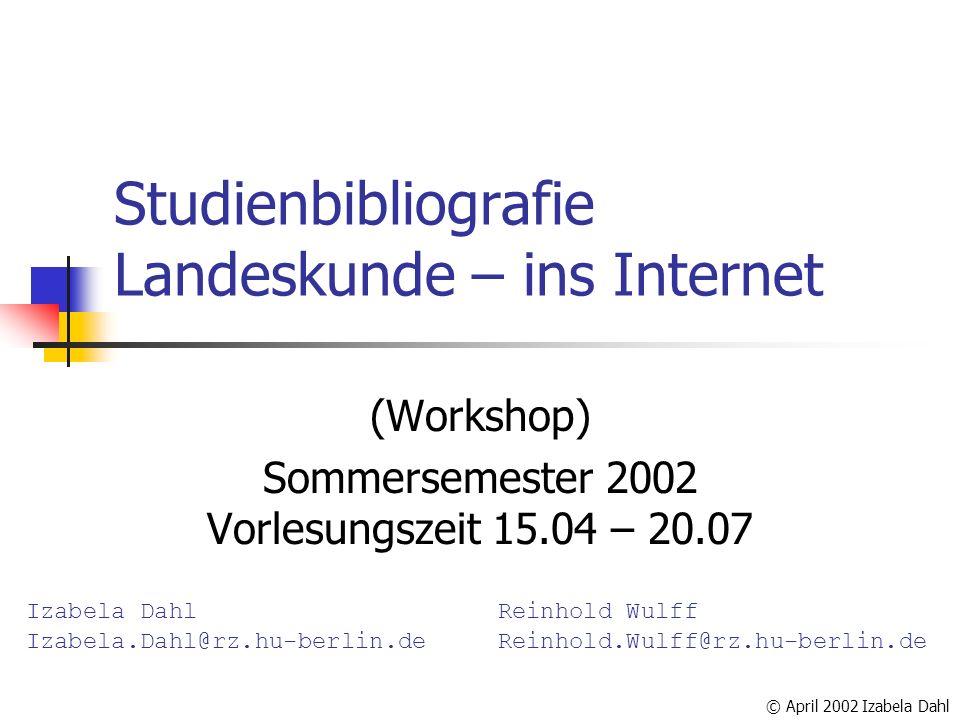 Studienbibliografie Landeskunde – ins Internet (Workshop) Sommersemester 2002 Vorlesungszeit 15.04 – 20.07 Izabela Dahl Izabela.Dahl@rz.hu-berlin.de R
