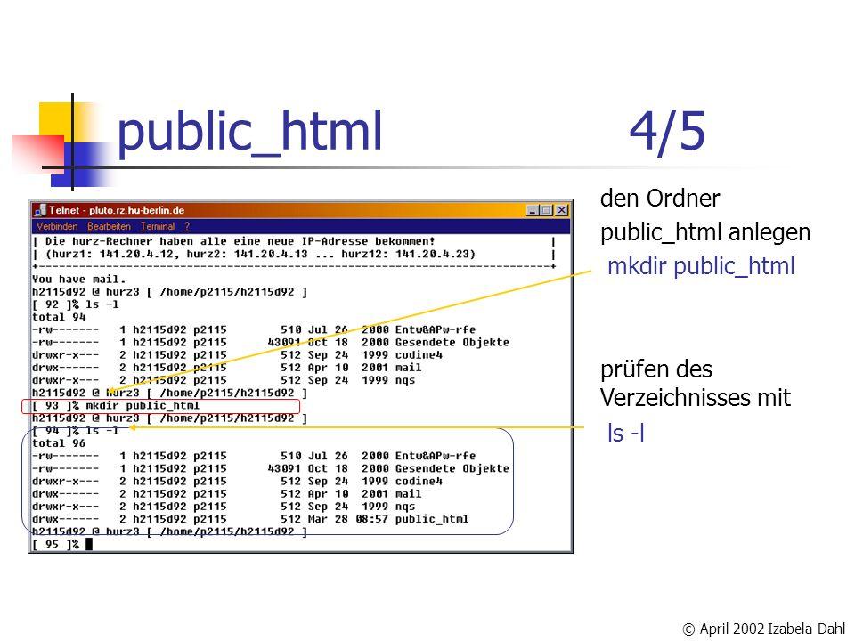 © April 2002 Izabela Dahl public_html4/5 den Ordner public_html anlegen prüfen des Verzeichnisses mit ls -l mkdir public_html