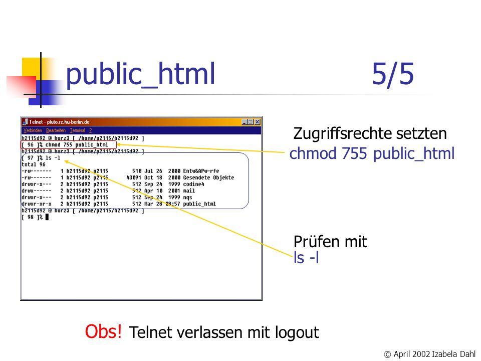 © April 2002 Izabela Dahl public_html 5/5 Zugriffsrechte setzten Prüfen mit Obs! Telnet verlassen mit logout chmod 755 public_html ls -l