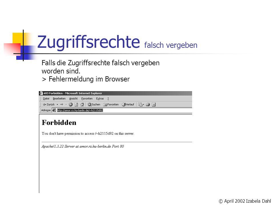 © April 2002 Izabela Dahl Zugriffsrechte falsch vergeben Falls die Zugriffsrechte falsch vergeben worden sind. > Fehlermeldung im Browser