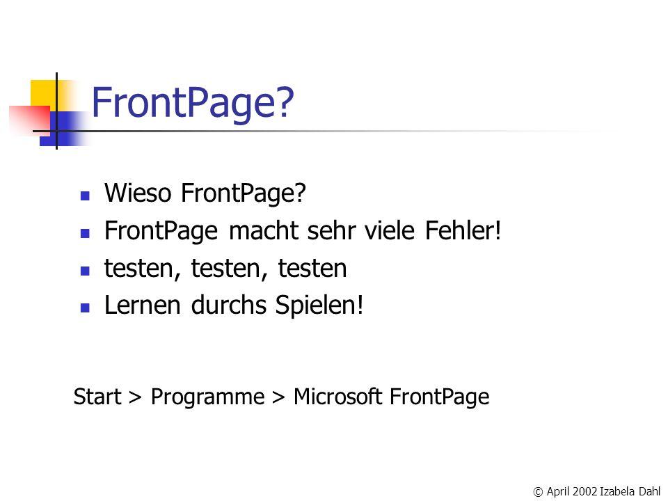 © April 2002 Izabela Dahl FrontPage? Wieso FrontPage? FrontPage macht sehr viele Fehler! testen, testen, testen Lernen durchs Spielen! Start > Program