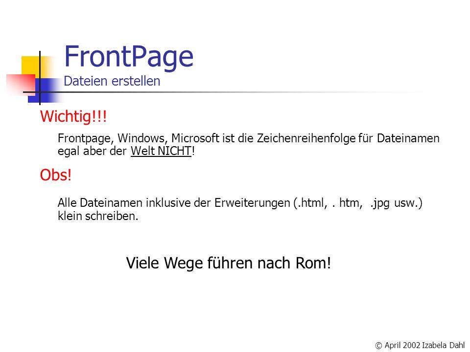 © April 2002 Izabela Dahl FrontPage Dateien erstellen Wichtig!!! Frontpage, Windows, Microsoft ist die Zeichenreihenfolge für Dateinamen egal aber der