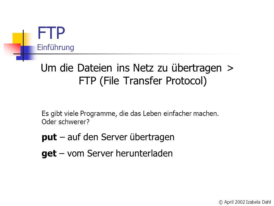 © April 2002 Izabela Dahl FTP Einführung Um die Dateien ins Netz zu übertragen > FTP (File Transfer Protocol) Es gibt viele Programme, die das Leben einfacher machen.