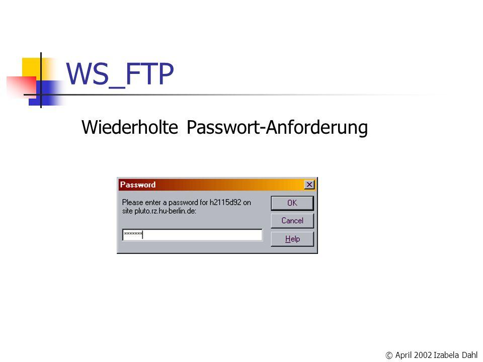 © April 2002 Izabela Dahl WS_FTP Wiederholte Passwort-Anforderung