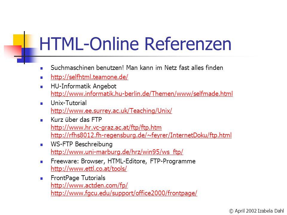 © April 2002 Izabela Dahl HTML-Online Referenzen Suchmaschinen benutzen! Man kann im Netz fast alles finden http://selfhtml.teamone.de/ HU-Informatik