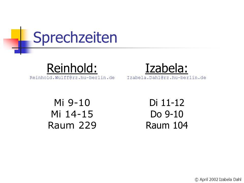 © April 2002 Izabela Dahl Sprechzeiten Reinhold: Reinhold.Wulff@rz.hu-berlin.de Mi 9-10 Mi 14-15 Raum 229 Izabela: Izabela.Dahl@rz.hu-berlin.de Di 11-