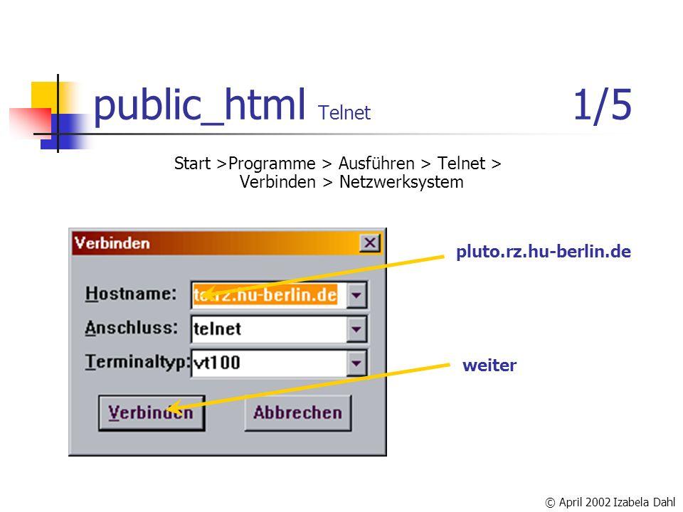 © April 2002 Izabela Dahl public_html Telnet 1/5 Start >Programme > Ausführen > Telnet > Verbinden > Netzwerksystem pluto.rz.hu-berlin.de weiter
